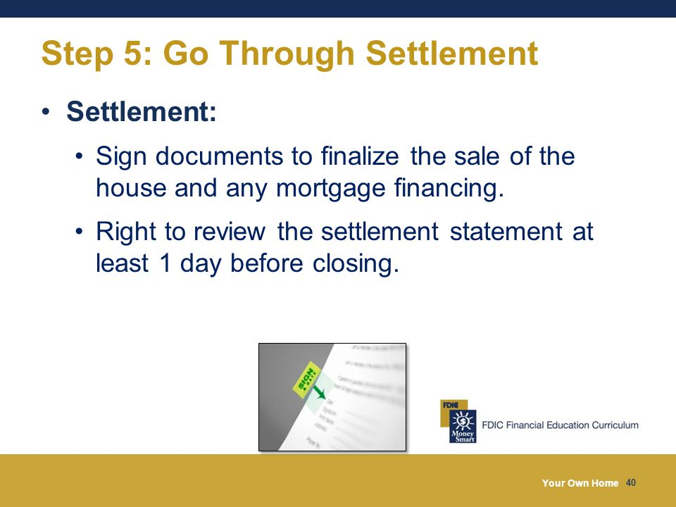 Your Own Home 40 Step 5: Go Through Settlement Settlement: Sign documents to finalize the sale of the house and any mortgage financing.