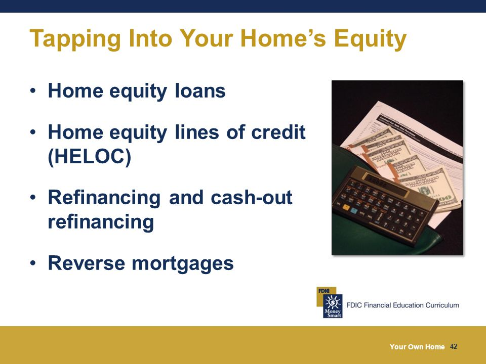 Your Own Home 42 Tapping Into Your Home's Equity Home equity loans Home equity lines of credit (HELOC) Refinancing and cash-out refinancing Reverse mortgages