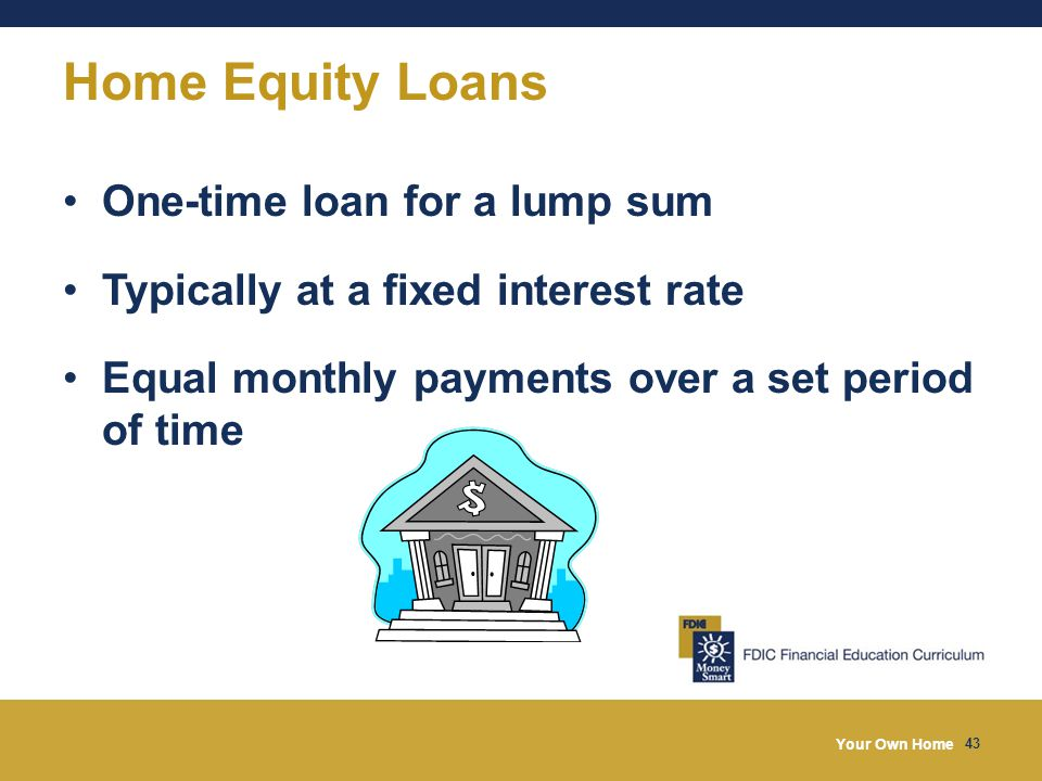 Your Own Home 43 Home Equity Loans One-time loan for a lump sum Typically at a fixed interest rate Equal monthly payments over a set period of time