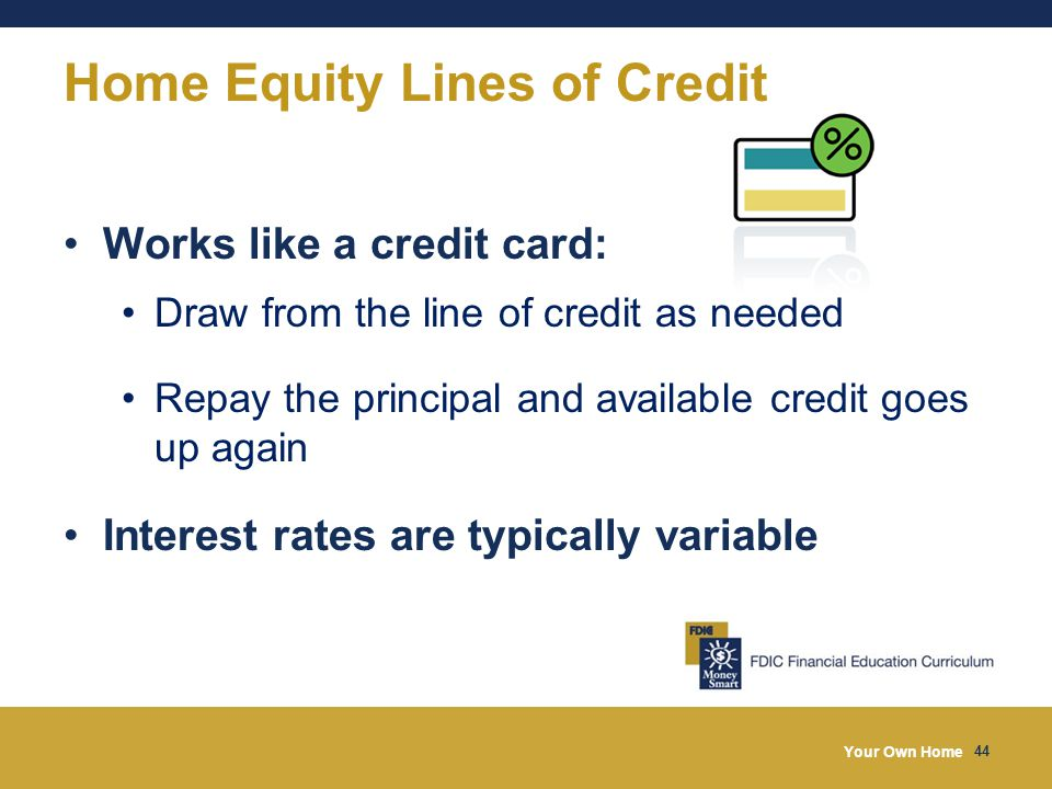 Your Own Home 44 Home Equity Lines of Credit Works like a credit card: Draw from the line of credit as needed Repay the principal and available credit goes up again Interest rates are typically variable