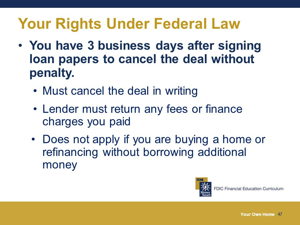 Your Own Home 47 Your Rights Under Federal Law You have 3 business days after signing loan papers to cancel the deal without penalty.