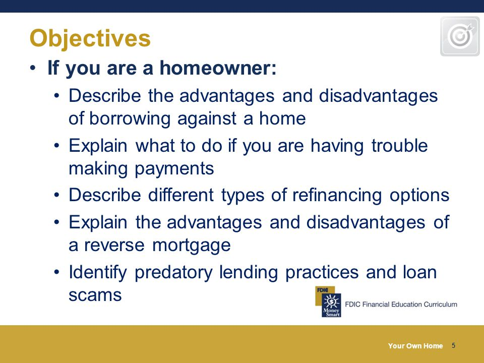 Your Own Home 5 Objectives If you are a homeowner: Describe the advantages and disadvantages of borrowing against a home Explain what to do if you are having trouble making payments Describe different types of refinancing options Explain the advantages and disadvantages of a reverse mortgage Identify predatory lending practices and loan scams
