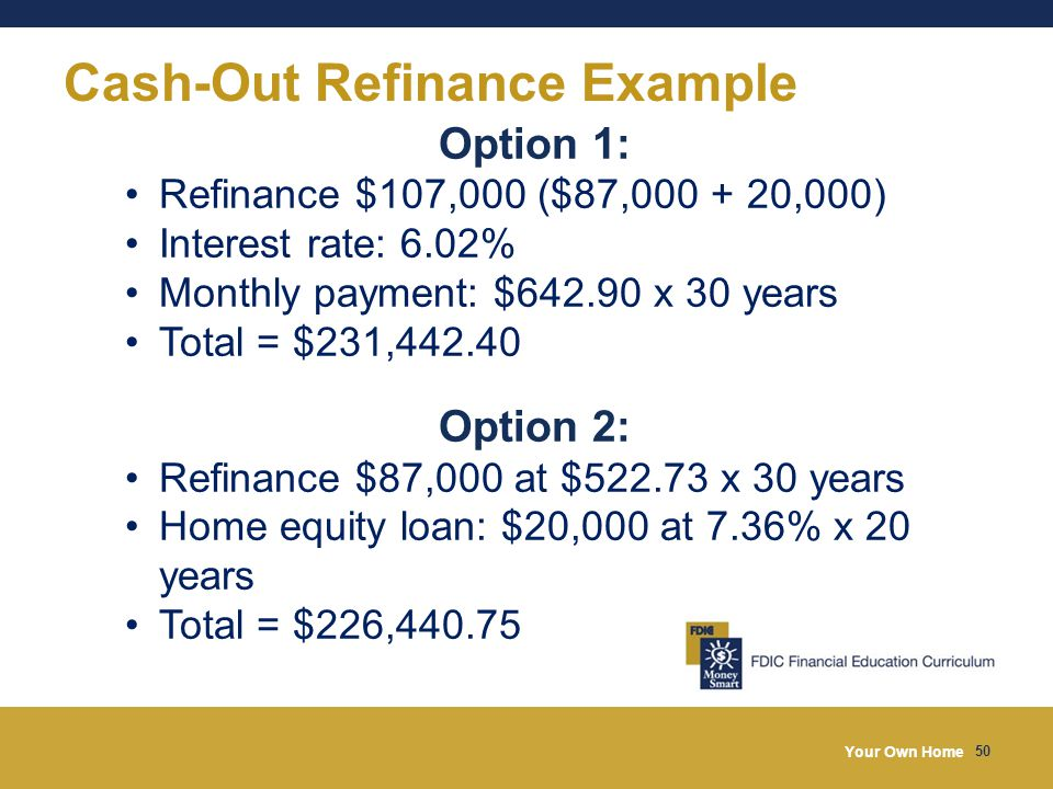 Your Own Home 50 Cash-Out Refinance Example Option 1: Refinance $107,000 ($87,000 + 20,000) Interest rate: 6.02% Monthly payment: $642.90 x 30 years Total = $231,442.40 Option 2: Refinance $87,000 at $522.73 x 30 years Home equity loan: $20,000 at 7.36% x 20 years Total = $226,440.75