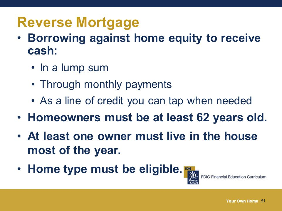 Your Own Home 51 Reverse Mortgage Borrowing against home equity to receive cash: In a lump sum Through monthly payments As a line of credit you can tap when needed Homeowners must be at least 62 years old.