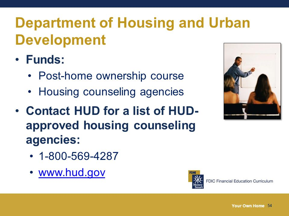 Your Own Home 54 Department of Housing and Urban Development Funds: Post-home ownership course Housing counseling agencies Contact HUD for a list of H