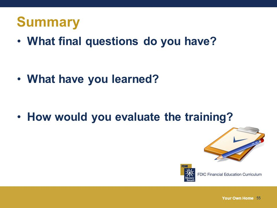 Your Own Home 55 Summary What final questions do you have? What have you learned? How would you evaluate the training?