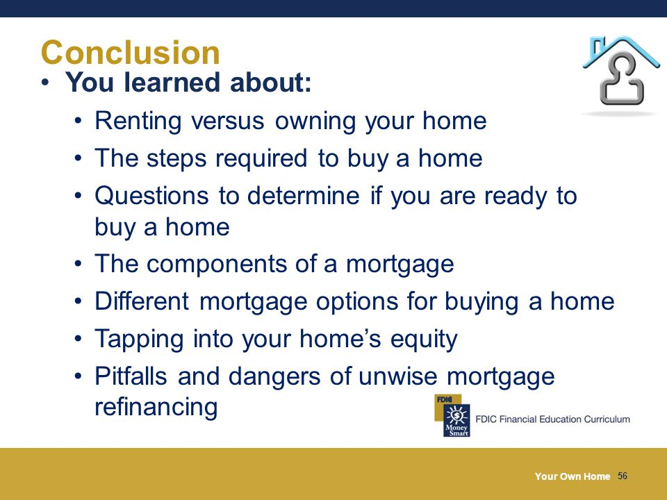 Your Own Home 56 Conclusion You learned about: Renting versus owning your home The steps required to buy a home Questions to determine if you are ready to buy a home The components of a mortgage Different mortgage options for buying a home Tapping into your home's equity Pitfalls and dangers of unwise mortgage refinancing