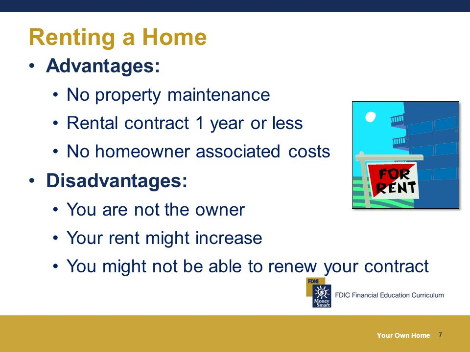 Your Own Home 7 Renting a Home Advantages: No property maintenance Rental contract 1 year or less No homeowner associated costs Disadvantages: You are not the owner Your rent might increase You might not be able to renew your contract