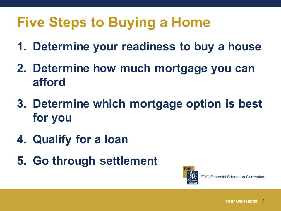 Your Own Home 9 Five Steps to Buying a Home 1.Determine your readiness to buy a house 2.