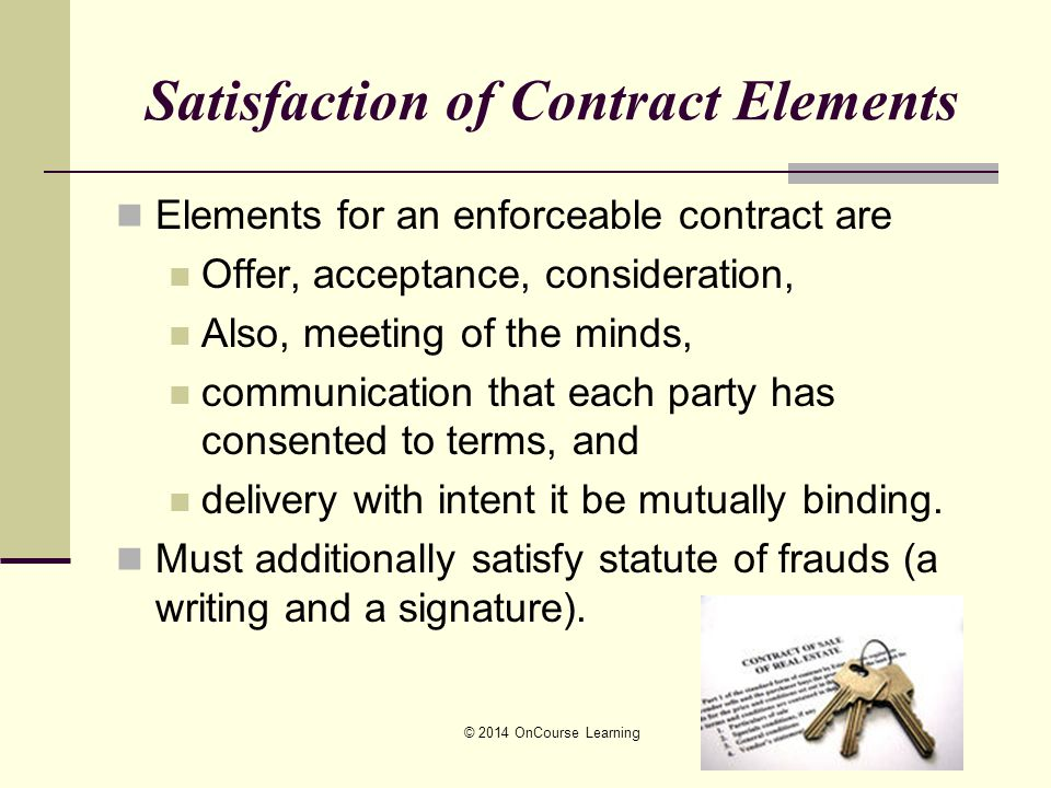 Satisfaction of Contract Elements Elements for an enforceable contract are Offer, acceptance, consideration, Also, meeting of the minds, communication