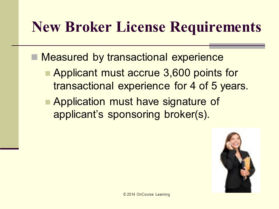 New Broker License Requirements Measured by transactional experience Applicant must accrue 3,600 points for transactional experience for 4 of 5 years.