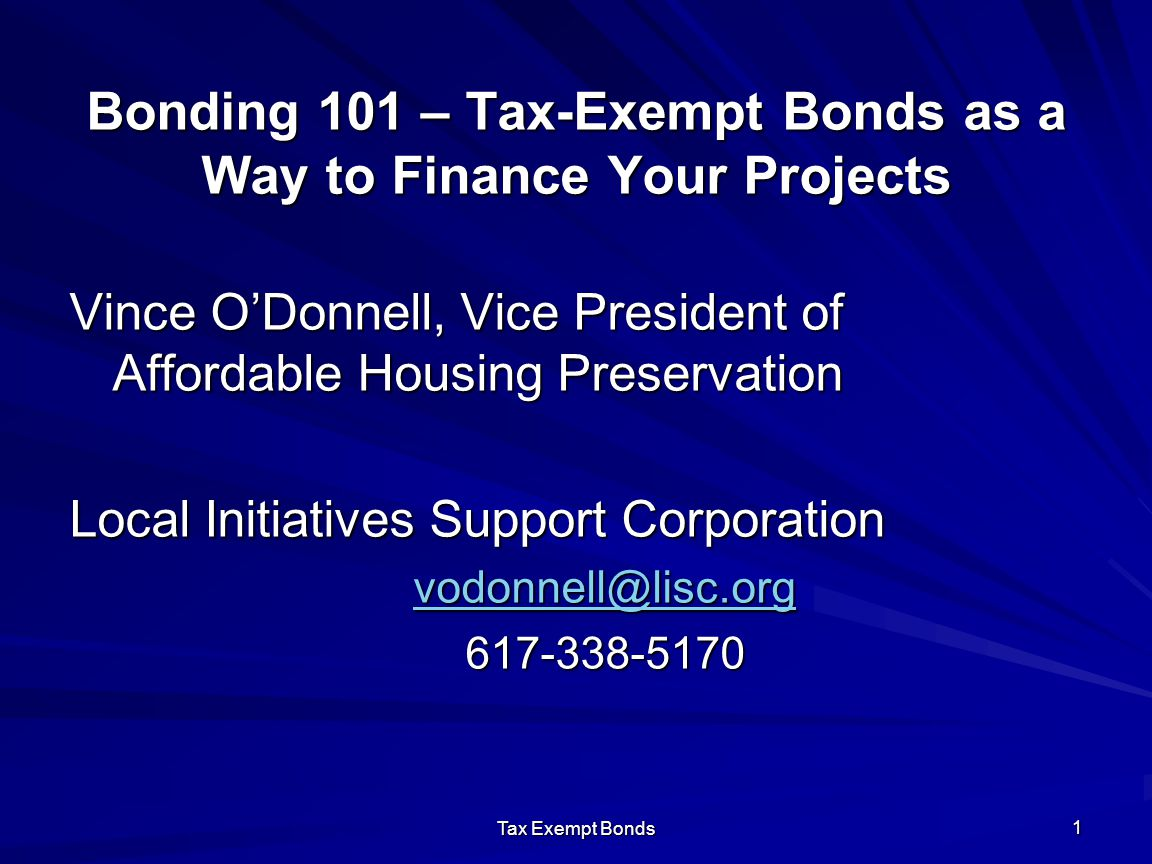 Tax Exempt Bonds 1 Bonding 101 – Tax-Exempt Bonds as a Way to Finance Your Projects Vince O'Donnell, Vice President of Affordable Housing Preservation Local Initiatives Support Corporation vodonnell@lisc.org 617-338-5170