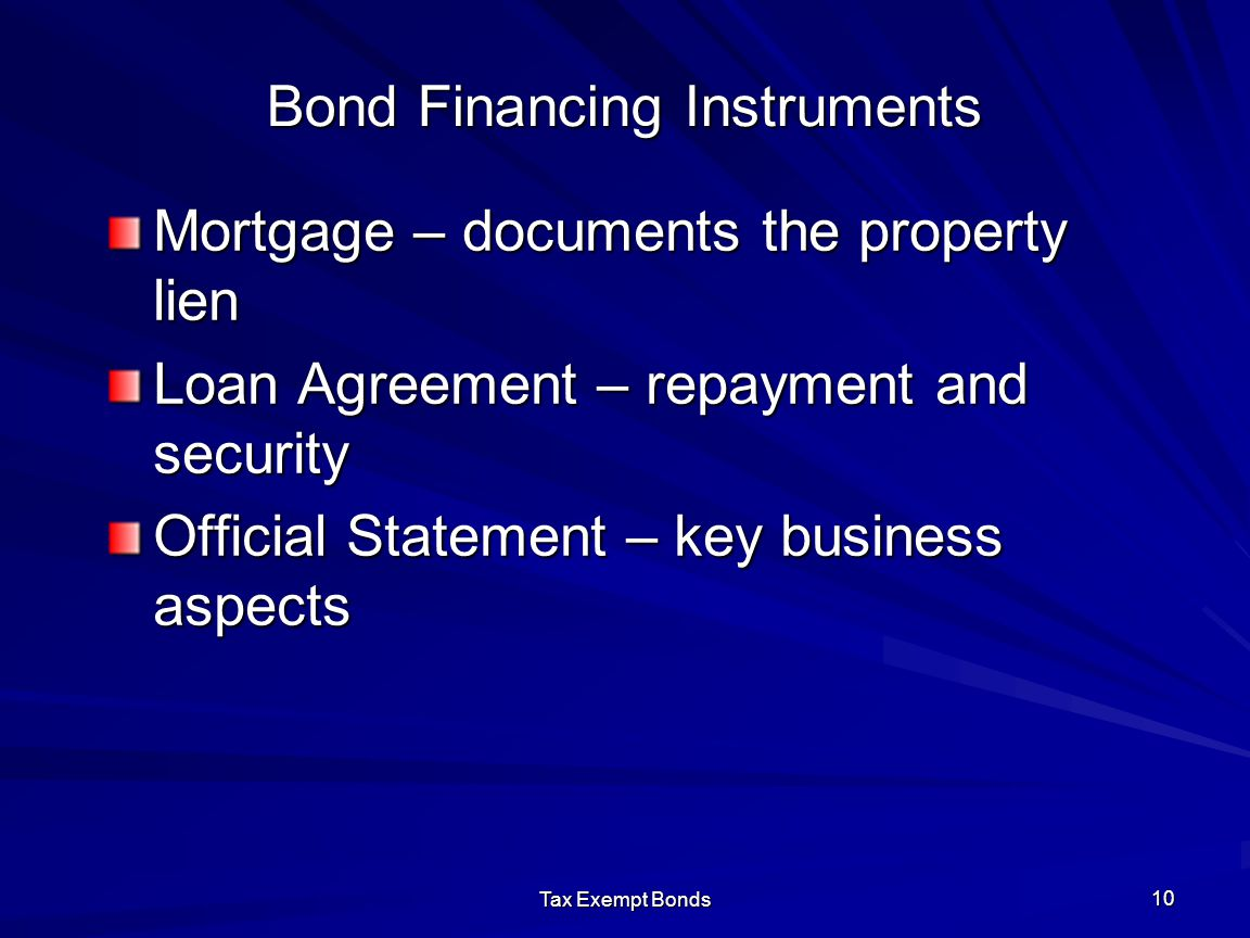 Tax Exempt Bonds 10 Bond Financing Instruments Mortgage – documents the property lien Loan Agreement – repayment and security Official Statement – key