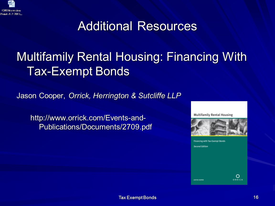 Tax Exempt Bonds 16 Additional Resources Multifamily Rental Housing: Financing With Tax-Exempt Bonds Jason Cooper, Orrick, Herrington & Sutcliffe LLP http://www.orrick.com/Events-and- Publications/Documents/2709.pdf