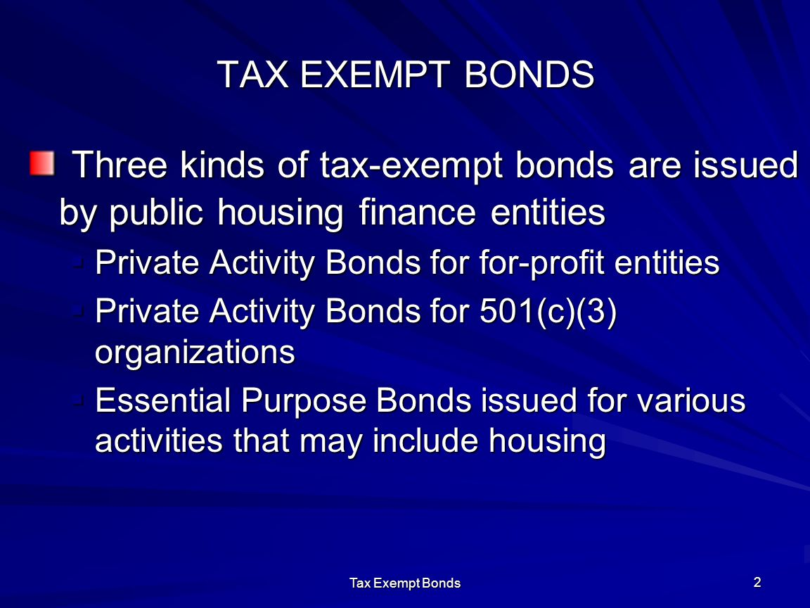 Tax Exempt Bonds 2 TAX EXEMPT BONDS Three kinds of tax-exempt bonds are issued by public housing finance entities Three kinds of tax-exempt bonds are issued by public housing finance entities  Private Activity Bonds for for-profit entities  Private Activity Bonds for 501(c)(3) organizations  Essential Purpose Bonds issued for various activities that may include housing