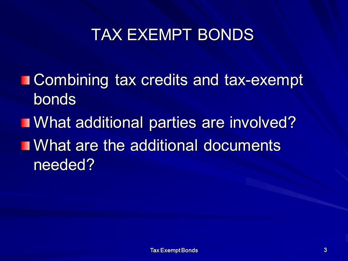 Tax Exempt Bonds 3 TAX EXEMPT BONDS Combining tax credits and tax-exempt bonds What additional parties are involved? What are the additional documents