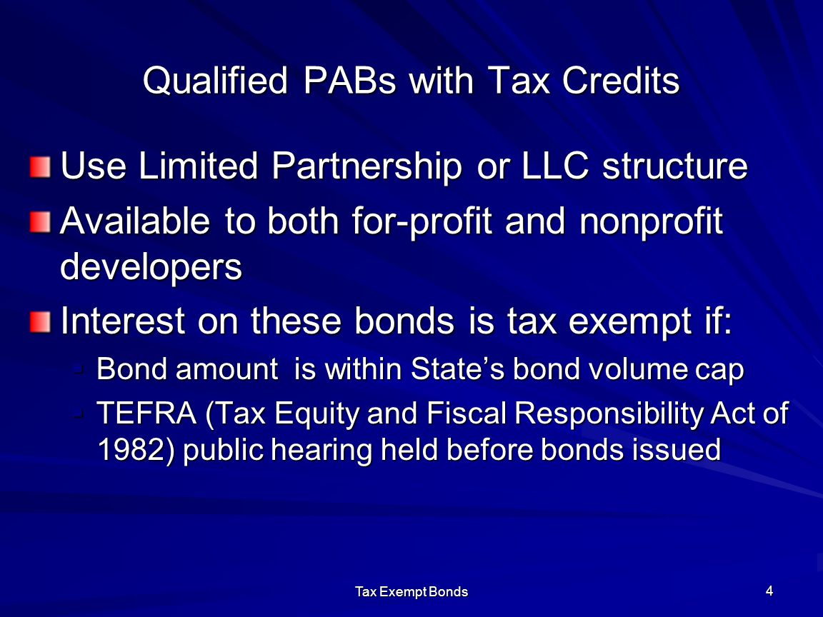 Tax Exempt Bonds 4 Qualified PABs with Tax Credits Use Limited Partnership or LLC structure Available to both for-profit and nonprofit developers Interest on these bonds is tax exempt if:  Bond amount is within State's bond volume cap  TEFRA (Tax Equity and Fiscal Responsibility Act of 1982) public hearing held before bonds issued