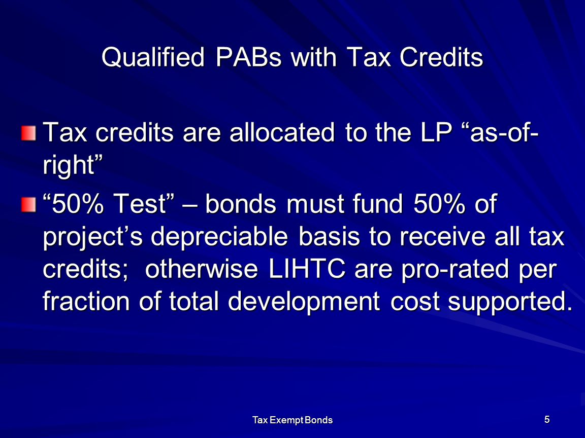 Tax Exempt Bonds 5 Qualified PABs with Tax Credits Tax credits are allocated to the LP as-of- right 50% Test – bonds must fund 50% of project's depreciable basis to receive all tax credits; otherwise LIHTC are pro-rated per fraction of total development cost supported.