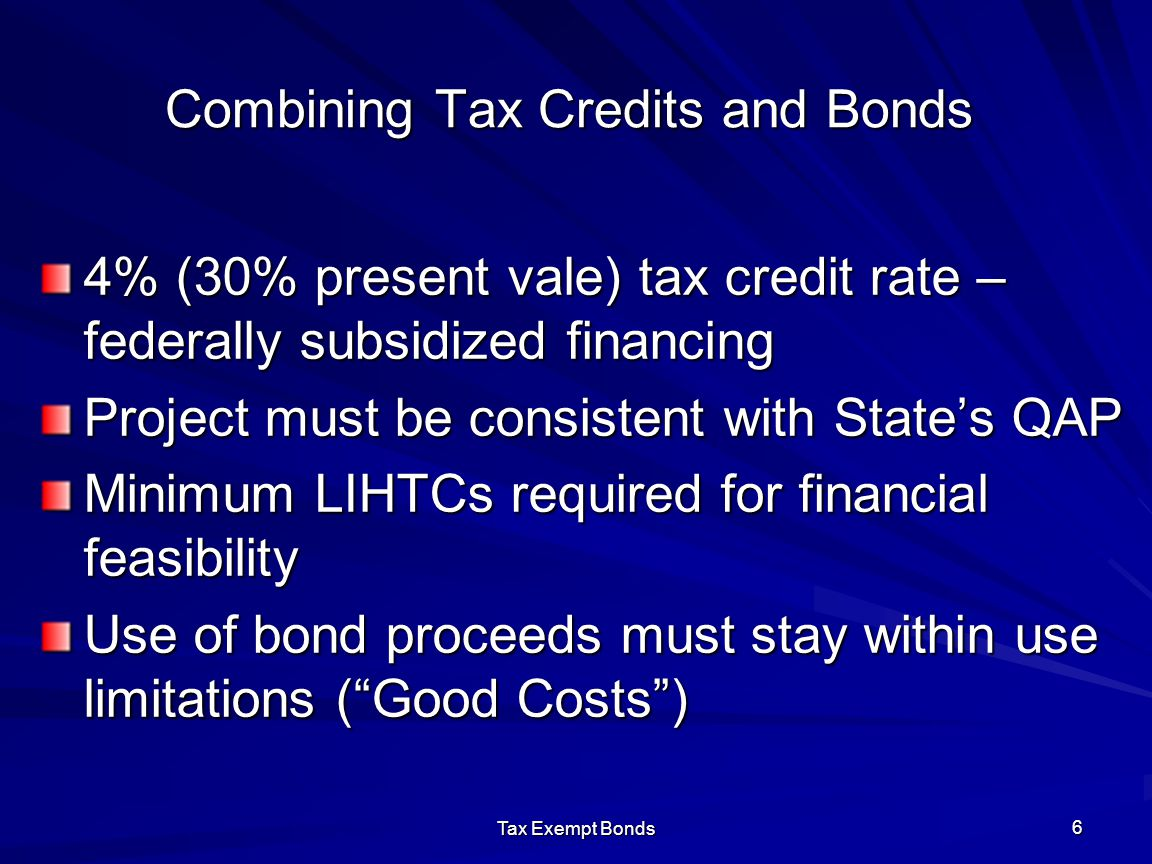 Tax Exempt Bonds 6 Combining Tax Credits and Bonds 4% (30% present vale) tax credit rate – federally subsidized financing Project must be consistent w