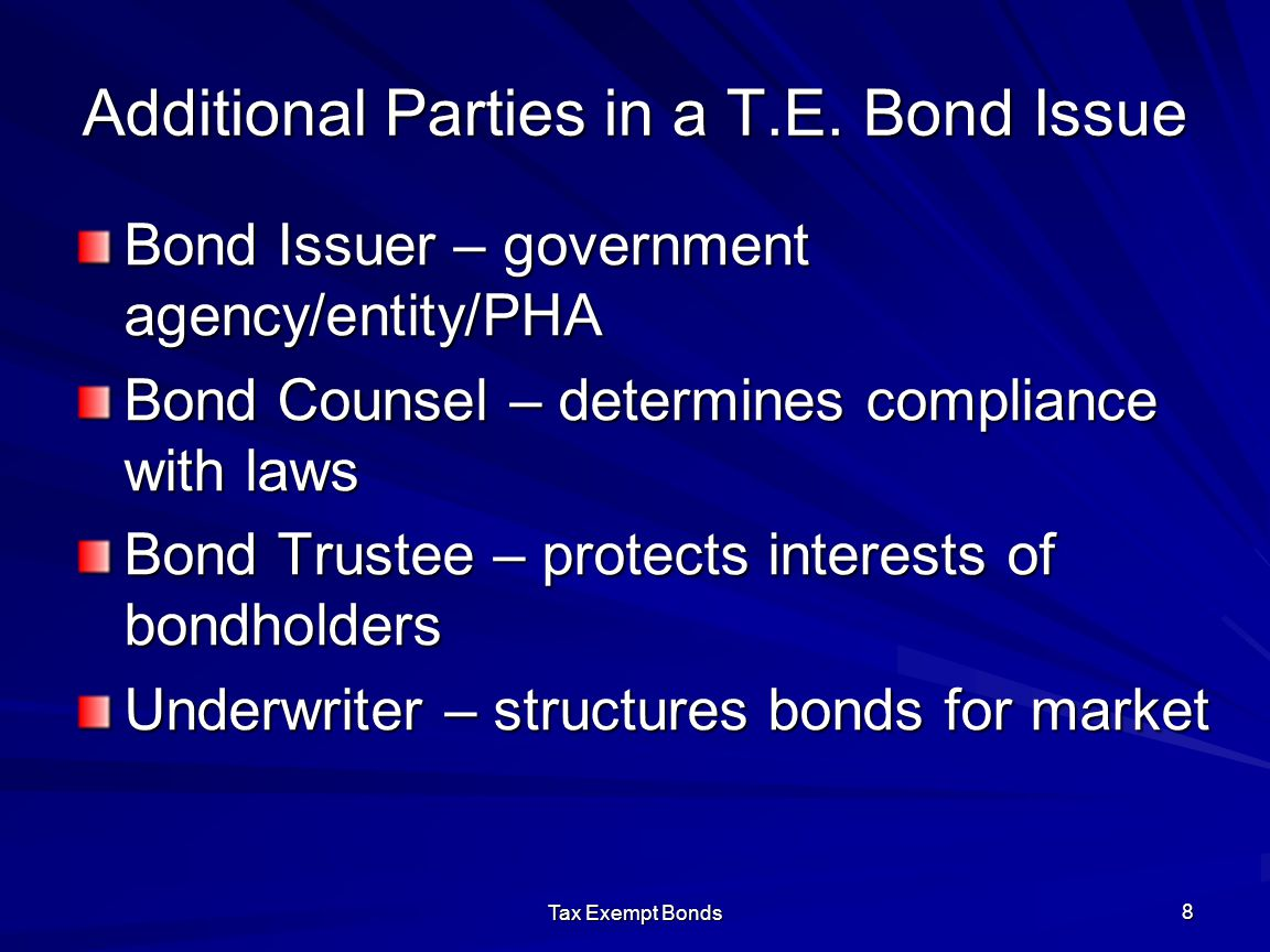 Tax Exempt Bonds 8 Additional Parties in a T.E. Bond Issue Bond Issuer – government agency/entity/PHA Bond Counsel – determines compliance with laws B