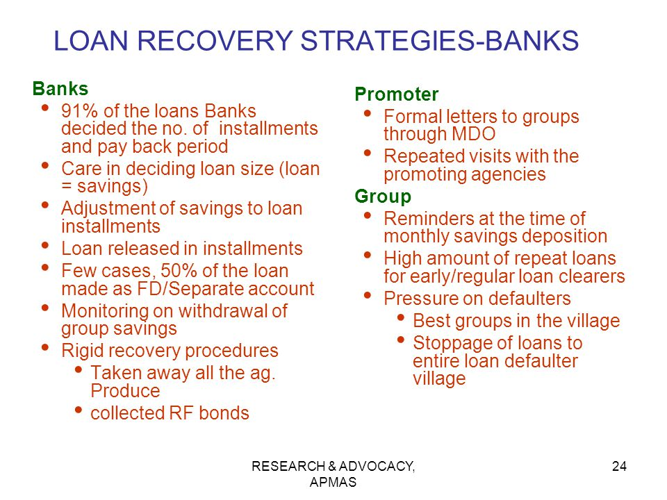 RESEARCH & ADVOCACY, APMAS 24 LOAN RECOVERY STRATEGIES-BANKS Banks 91% of the loans Banks decided the no. of installments and pay back period Care in
