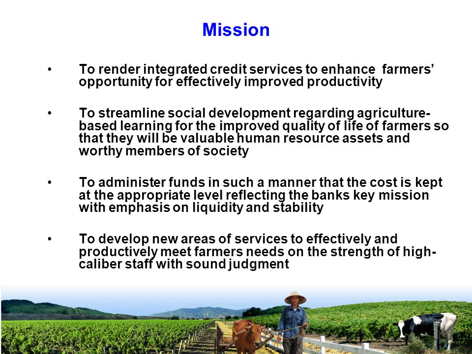 Mission To render integrated credit services to enhance farmers' opportunity for effectively improved productivity To streamline social development regarding agriculture- based learning for the improved quality of life of farmers so that they will be valuable human resource assets and worthy members of society To administer funds in such a manner that the cost is kept at the appropriate level reflecting the banks key mission with emphasis on liquidity and stability To develop new areas of services to effectively and productively meet farmers needs on the strength of high- caliber staff with sound judgment
