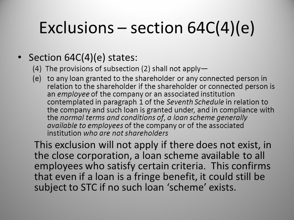 Exclusions – section 64C(4)(e) Section 64C(4)(e) states: (4) The provisions of subsection (2) shall not apply— (e)to any loan granted to the shareholder or any connected person in relation to the shareholder if the shareholder or connected person is an employee of the company or an associated institution contemplated in paragraph 1 of the Seventh Schedule in relation to the company and such loan is granted under, and in compliance with the normal terms and conditions of, a loan scheme generally available to employees of the company or of the associated institution who are not shareholders This exclusion will not apply if there does not exist, in the close corporation, a loan scheme available to all employees who satisfy certain criteria.