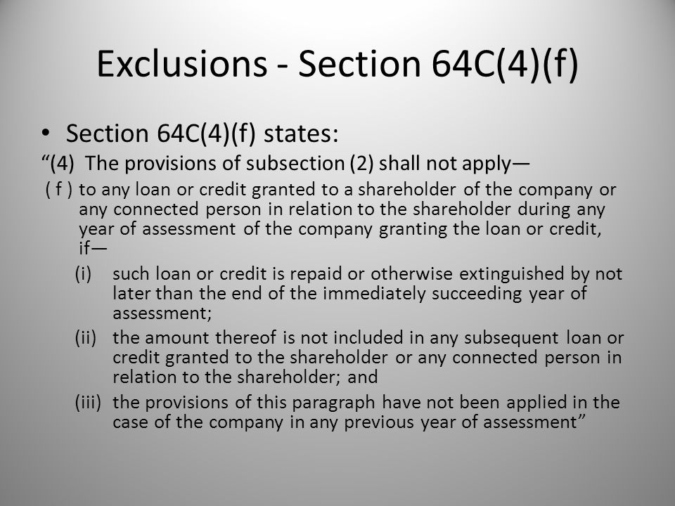 Exclusions - Section 64C(4)(f) Section 64C(4)(f) states: (4) The provisions of subsection (2) shall not apply— ( f )to any loan or credit granted to a shareholder of the company or any connected person in relation to the shareholder during any year of assessment of the company granting the loan or credit, if— (i)such loan or credit is repaid or otherwise extinguished by not later than the end of the immediately succeeding year of assessment; (ii)the amount thereof is not included in any subsequent loan or credit granted to the shareholder or any connected person in relation to the shareholder; and (iii)the provisions of this paragraph have not been applied in the case of the company in any previous year of assessment