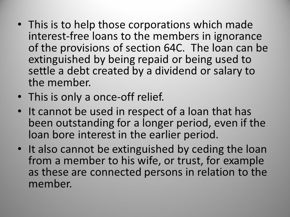 This is to help those corporations which made interest-free loans to the members in ignorance of the provisions of section 64C.