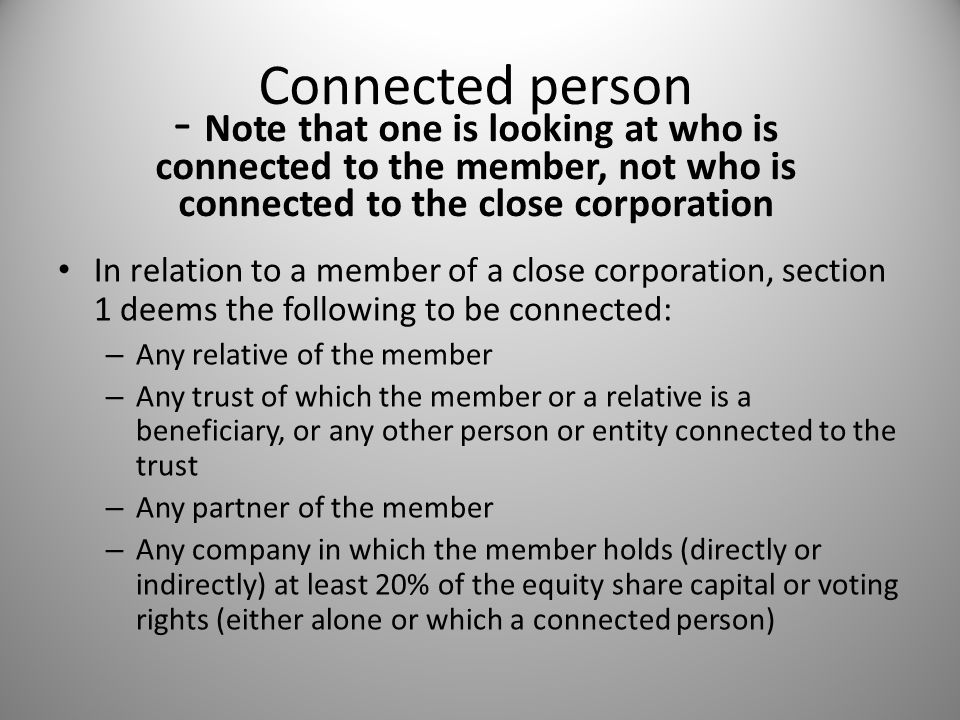 Connected person - Note that one is looking at who is connected to the member, not who is connected to the close corporation In relation to a member of a close corporation, section 1 deems the following to be connected: – Any relative of the member – Any trust of which the member or a relative is a beneficiary, or any other person or entity connected to the trust – Any partner of the member – Any company in which the member holds (directly or indirectly) at least 20% of the equity share capital or voting rights (either alone or which a connected person)