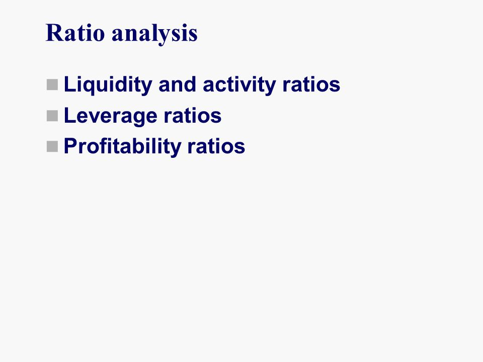 Ratio analysis Liquidity and activity ratios Leverage ratios Profitability ratios