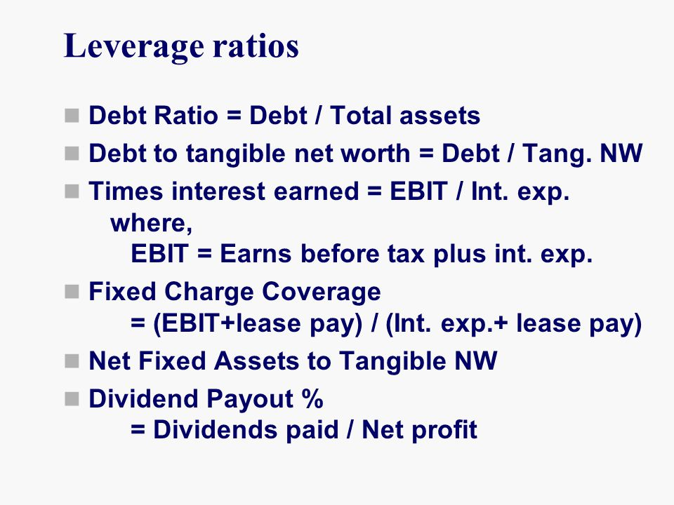 Leverage ratios Debt Ratio = Debt / Total assets Debt to tangible net worth = Debt / Tang.