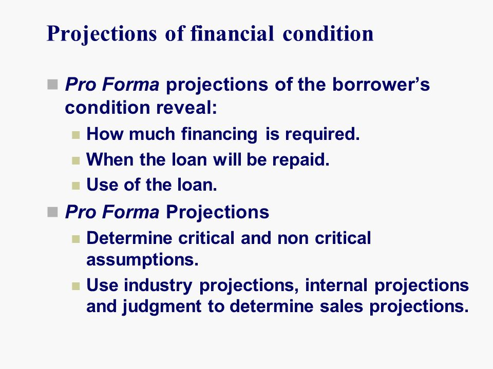 Projections of financial condition Pro Forma projections of the borrower's condition reveal: How much financing is required.
