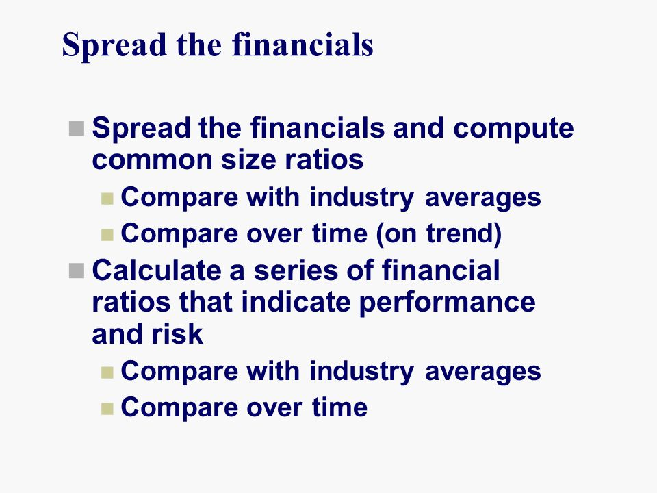 Spread the financials Spread the financials and compute common size ratios Compare with industry averages Compare over time (on trend) Calculate a series of financial ratios that indicate performance and risk Compare with industry averages Compare over time