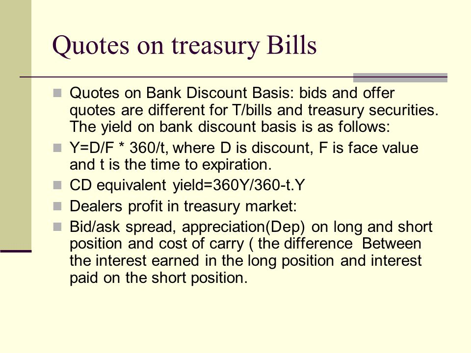 Quotes on treasury Bills Quotes on Bank Discount Basis: bids and offer quotes are different for T/bills and treasury securities.