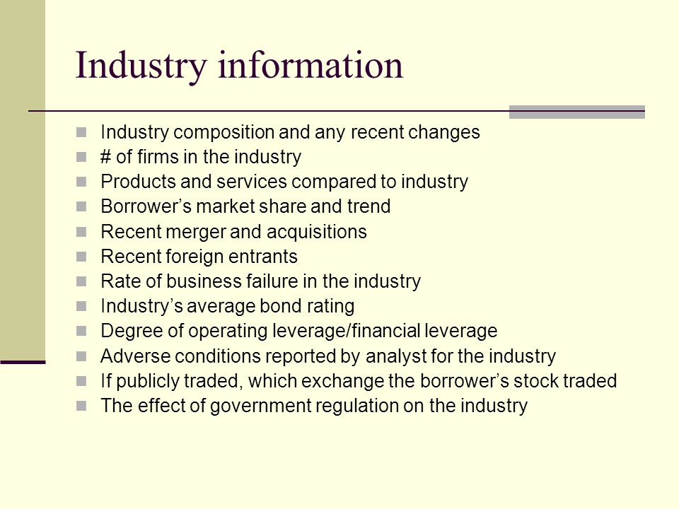 Industry information Industry composition and any recent changes # of firms in the industry Products and services compared to industry Borrower's market share and trend Recent merger and acquisitions Recent foreign entrants Rate of business failure in the industry Industry's average bond rating Degree of operating leverage/financial leverage Adverse conditions reported by analyst for the industry If publicly traded, which exchange the borrower's stock traded The effect of government regulation on the industry