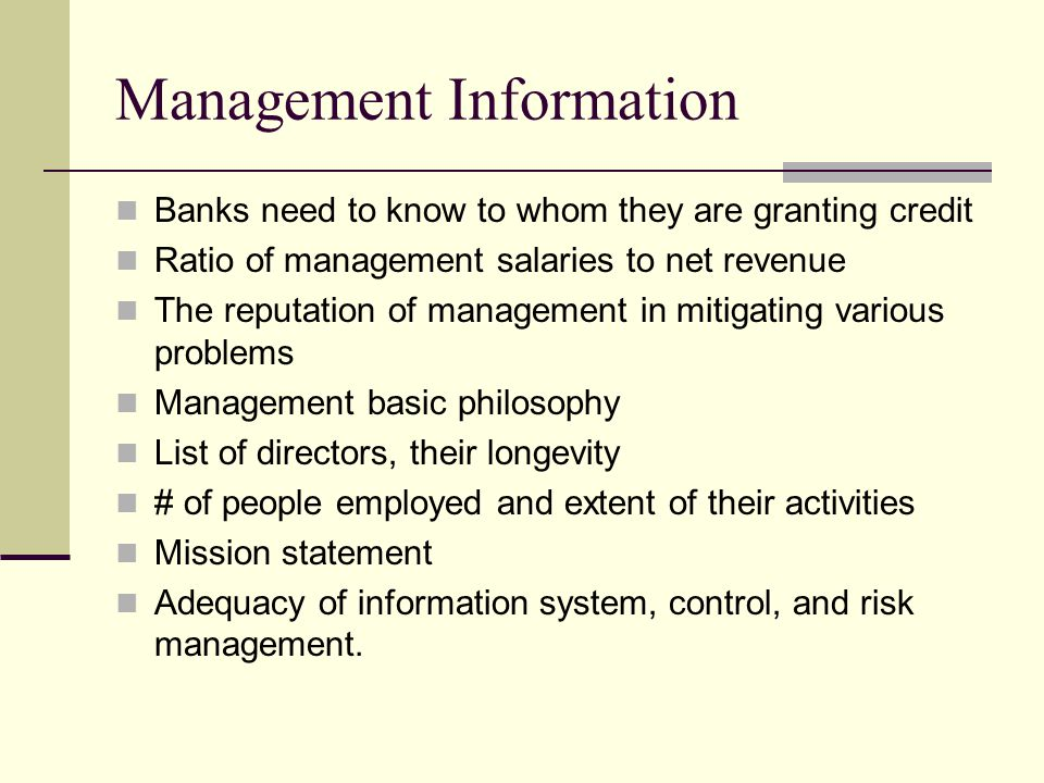 Management Information Banks need to know to whom they are granting credit Ratio of management salaries to net revenue The reputation of management in mitigating various problems Management basic philosophy List of directors, their longevity # of people employed and extent of their activities Mission statement Adequacy of information system, control, and risk management.