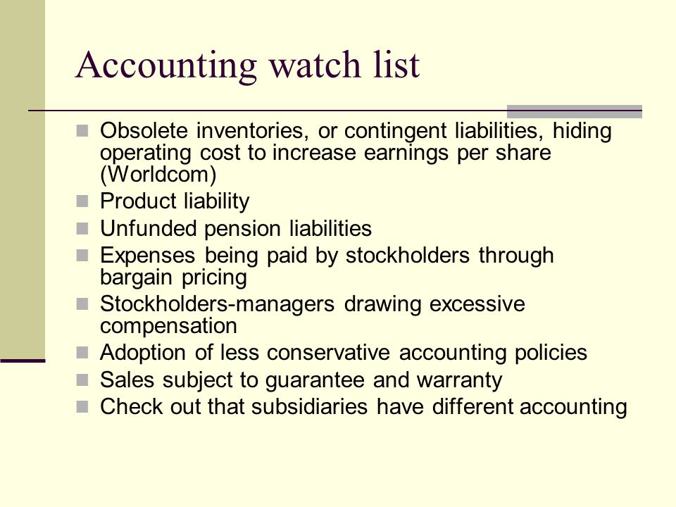 Accounting watch list Obsolete inventories, or contingent liabilities, hiding operating cost to increase earnings per share (Worldcom) Product liability Unfunded pension liabilities Expenses being paid by stockholders through bargain pricing Stockholders-managers drawing excessive compensation Adoption of less conservative accounting policies Sales subject to guarantee and warranty Check out that subsidiaries have different accounting