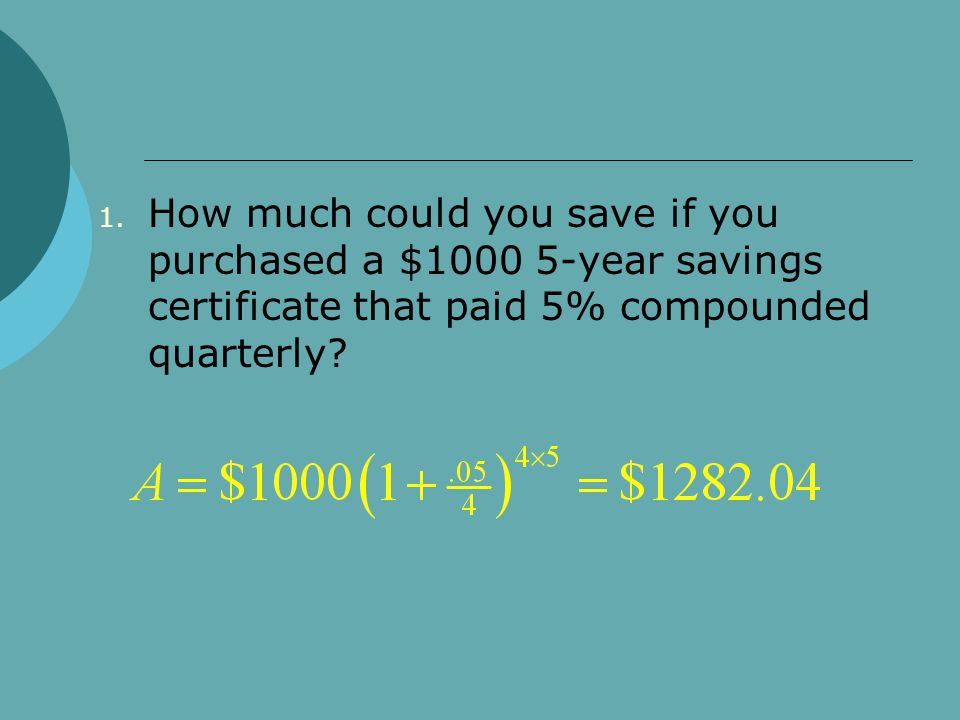 1. How much could you save if you purchased a $1000 5-year savings certificate that paid 5% compounded quarterly?