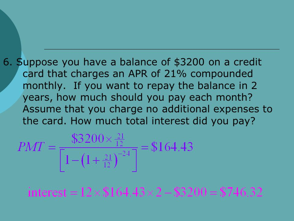 6. Suppose you have a balance of $3200 on a credit card that charges an APR of 21% compounded monthly. If you want to repay the balance in 2 years, ho