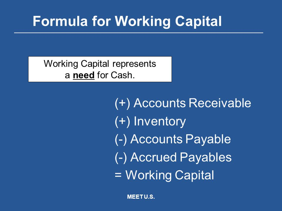 MEET U.S. Formula for Working Capital (+) Accounts Receivable (+) Inventory (-) Accounts Payable (-) Accrued Payables = Working Capital Working Capita