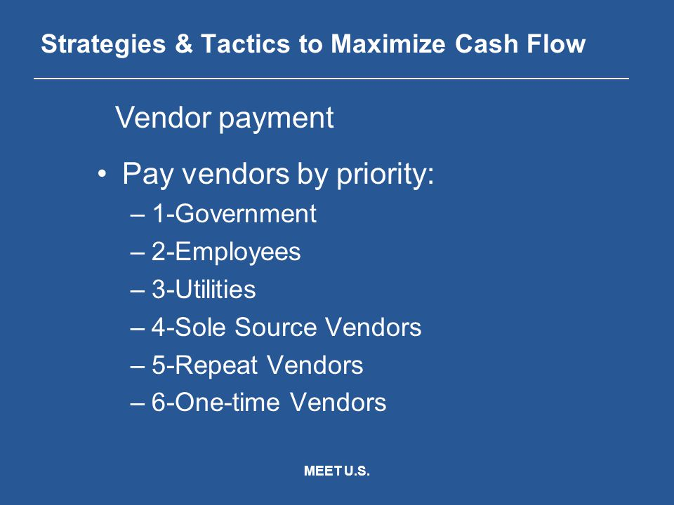 MEET U.S. Strategies & Tactics to Maximize Cash Flow Pay vendors by priority: –1-Government –2-Employees –3-Utilities –4-Sole Source Vendors –5-Repeat