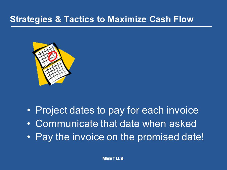 MEET U.S. Strategies & Tactics to Maximize Cash Flow Project dates to pay for each invoice Communicate that date when asked Pay the invoice on the pro