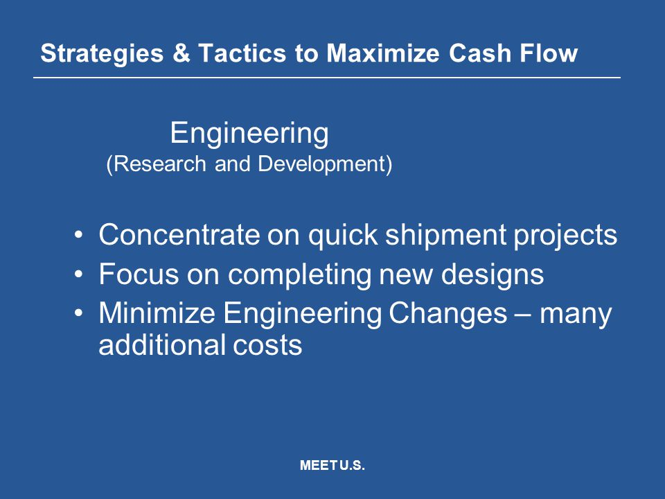 MEET U.S. Strategies & Tactics to Maximize Cash Flow Concentrate on quick shipment projects Focus on completing new designs Minimize Engineering Chang
