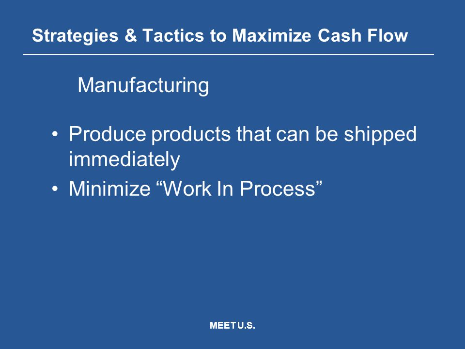 "MEET U.S. Strategies & Tactics to Maximize Cash Flow Produce products that can be shipped immediately Minimize ""Work In Process"" Manufacturing"