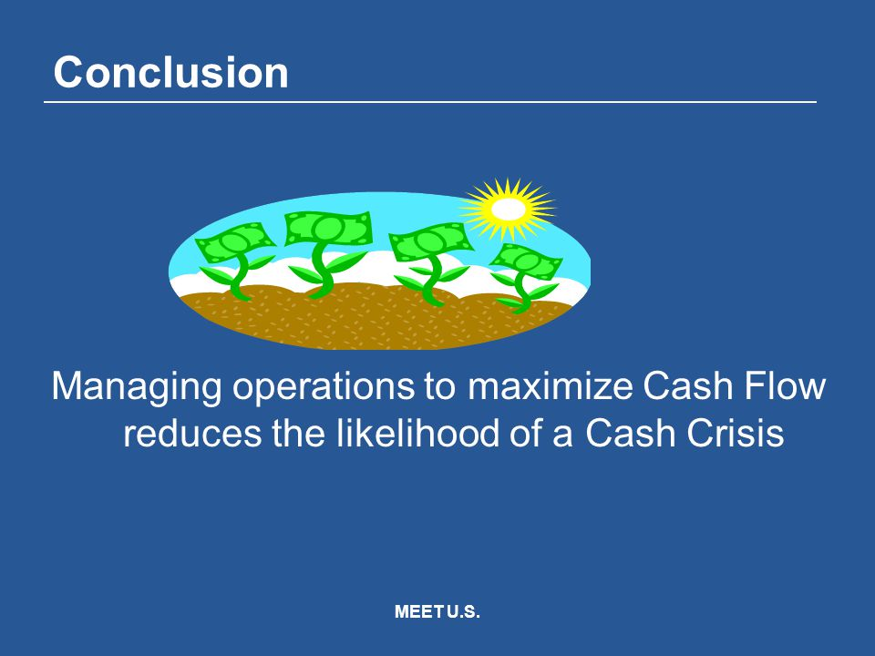 MEET U.S. Conclusion Managing operations to maximize Cash Flow reduces the likelihood of a Cash Crisis