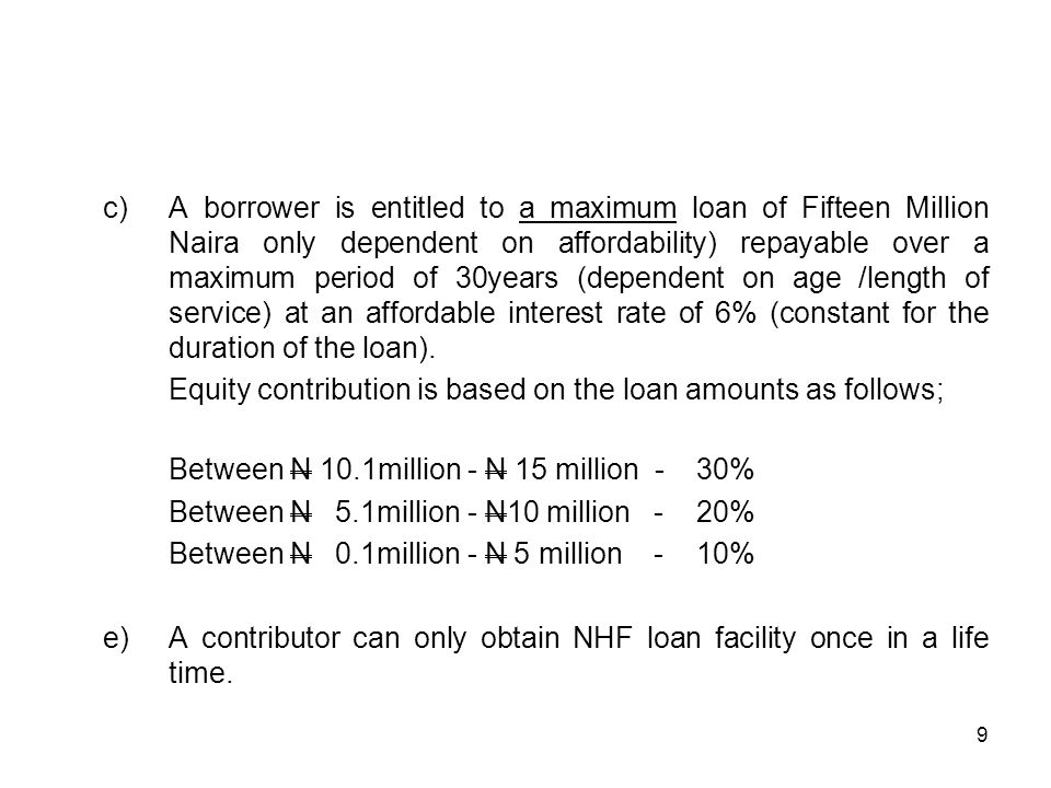c)A borrower is entitled to a maximum loan of Fifteen Million Naira only dependent on affordability) repayable over a maximum period of 30years (dependent on age /length of service) at an affordable interest rate of 6% (constant for the duration of the loan).