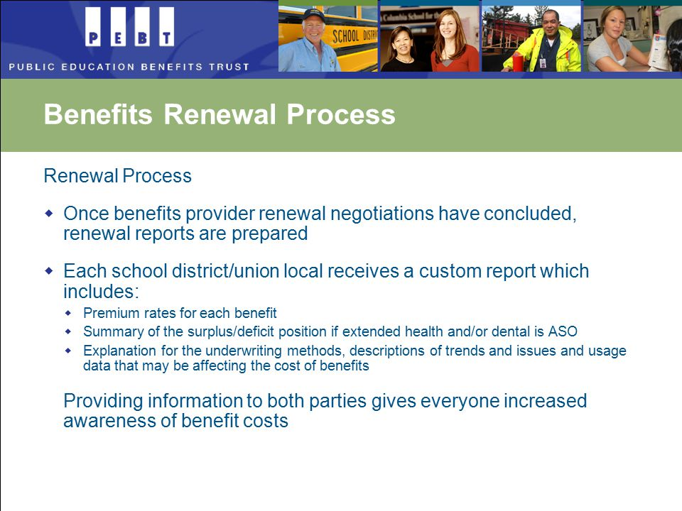 Renewal Process  Once benefits provider renewal negotiations have concluded, renewal reports are prepared  Each school district/union local receives a custom report which includes:  Premium rates for each benefit  Summary of the surplus/deficit position if extended health and/or dental is ASO  Explanation for the underwriting methods, descriptions of trends and issues and usage data that may be affecting the cost of benefits Providing information to both parties gives everyone increased awareness of benefit costs Benefits Renewal Process