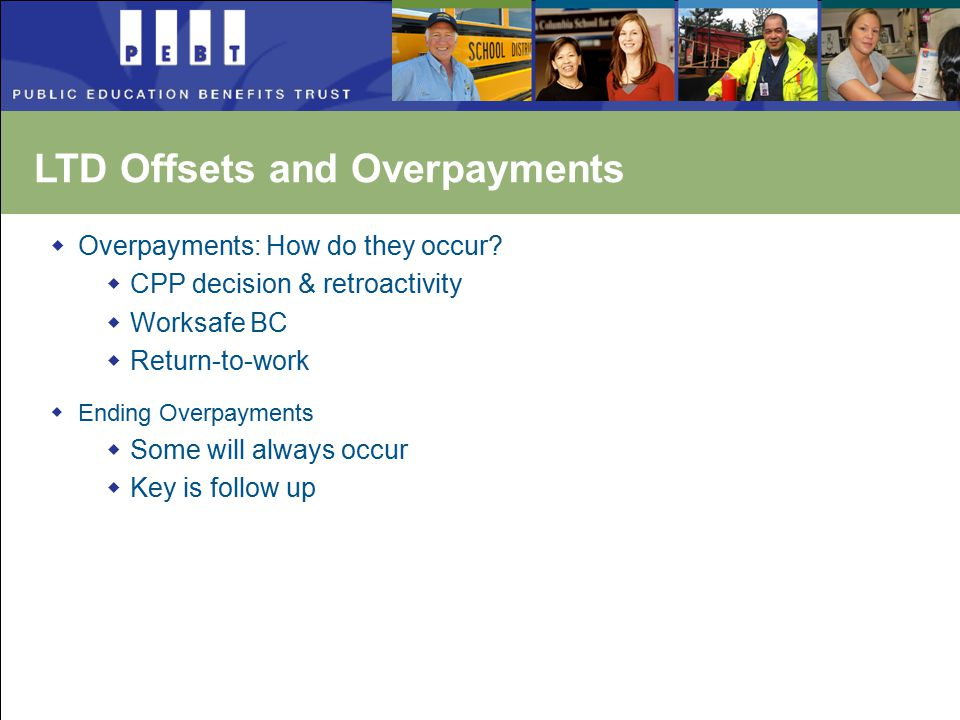  Overpayments: How do they occur?  CPP decision & retroactivity  Worksafe BC  Return-to-work  Ending Overpayments  Some will always occur  Key