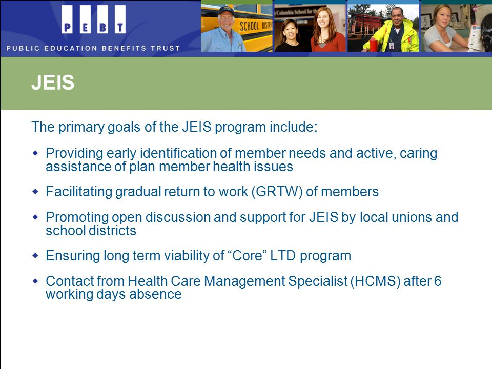 JEIS The primary goals of the JEIS program include :  Providing early identification of member needs and active, caring assistance of plan member health issues  Facilitating gradual return to work (GRTW) of members  Promoting open discussion and support for JEIS by local unions and school districts  Ensuring long term viability of Core LTD program  Contact from Health Care Management Specialist (HCMS) after 6 working days absence
